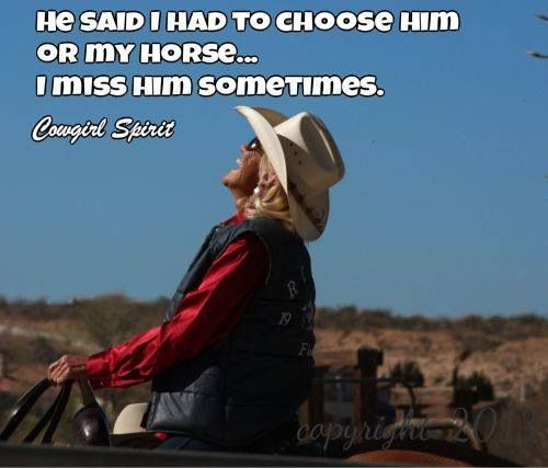 Life is better on a horse. LOL, I actually did have a boyfriends who made me choose between my horse and him. Never missed him.