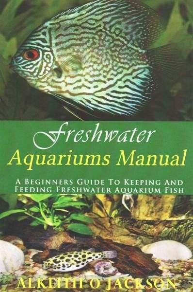Freshwater Aquariums Manual: A Beginners Guide to Keeping and Feeding Freshwater Aquarium Fish