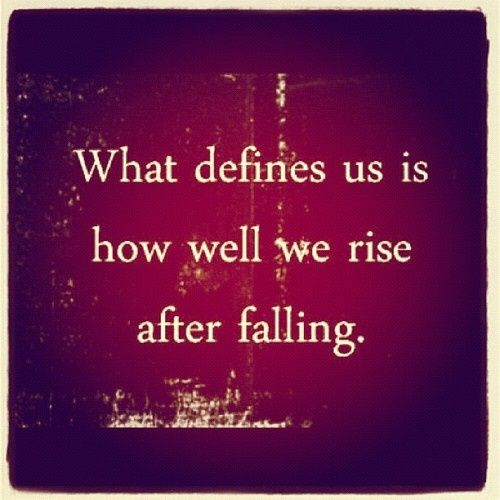 Quotes On Falling And Getting Back Up: What Defines Us Is How Well We Rise After Falling