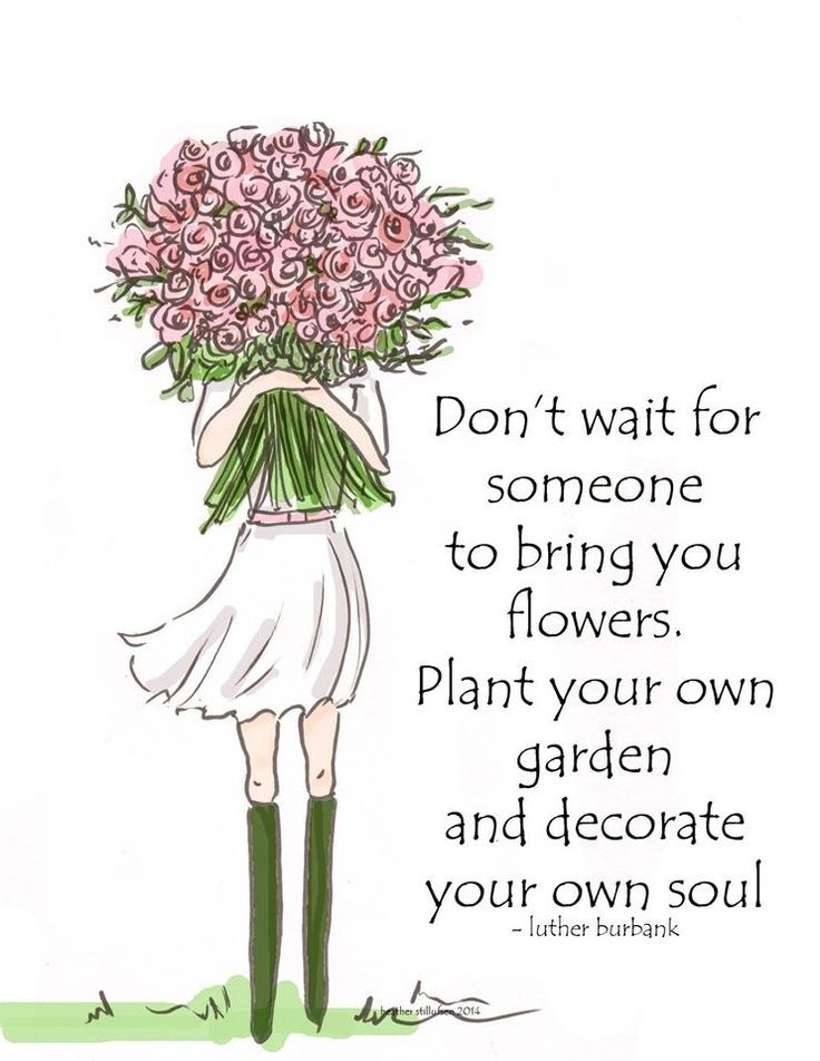 Don't wait for someone to bring you flowers. Plant your own garden and decorate your own soul - Luther Burbank