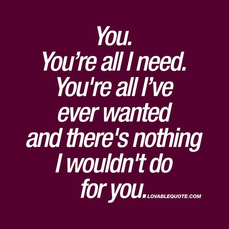 """""""You. You're all I need. You're all I've ever wanted and there's nothing I wouldn't do for you."""" Enjoy the worlds BEST quotes about love on lovablequote.com"""