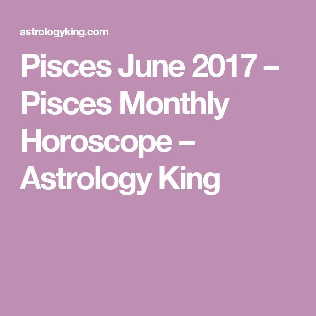 Pisces June 2017 – Pisces Monthly Horoscope – Astrology King