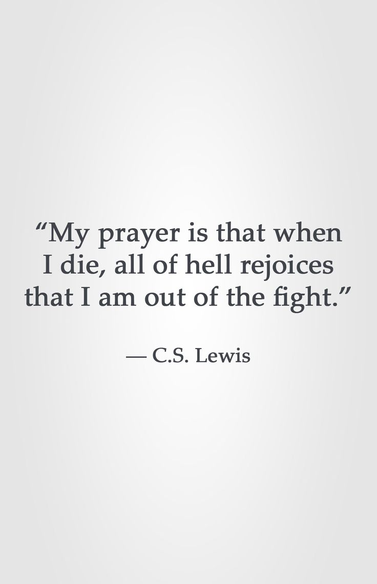 """""""My prayer is that when I die, all of hell rejoices that I am out of the fight."""" -C.S. Lewis"""