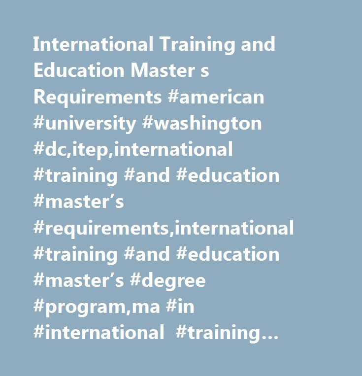 International Training and Education Master s Requirements #american #university #washington #dc,itep,international #training #and #education #master's #requirements,international #training #and #education #master's #degree #program,ma #in #international #training #and #education,ma #international #education,ma #requirements,graduate #degree #program,international #development,international #education,international #training,international #training #and #education…