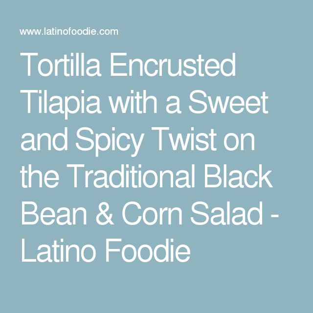 Tortilla Encrusted Tilapia with a Sweet and Spicy Twist on the Traditional Black Bean & Corn Salad - Latino Foodie
