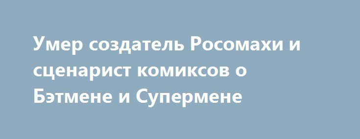 Умер создатель Росомахи и сценарист комиксов о Бэтмене и Супермене http://kleinburd.ru/news/umer-sozdatel-rosomaxi-i-scenarist-komiksov-o-betmene-i-supermene/