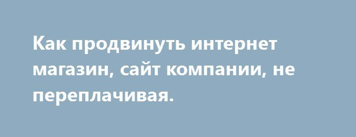 http://smogl.ru/?tema=prodvinuti-internet-magazin-sayt-kompanii  Как продвинуть интернет магазин, сайт компании, не переплачивая.