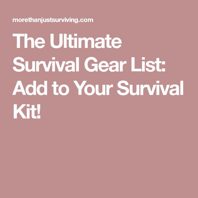 The Ultimate Survival Gear List: Add to Your Survival Kit!