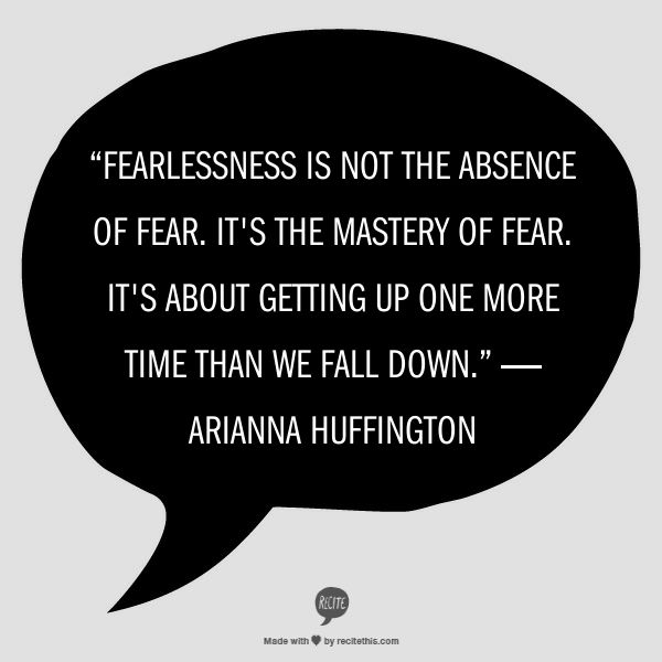"""Fearlessness is not the absence of fear. It's the mastery of fear. It's about getting up one more time than we fall down."" ― Arianna Huffington #quote"