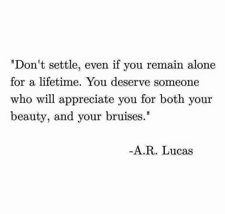 Don't settle, even if you remain alone for a lifetime. You deserve someone who will appreciate you for both your beauty, and your bruises.