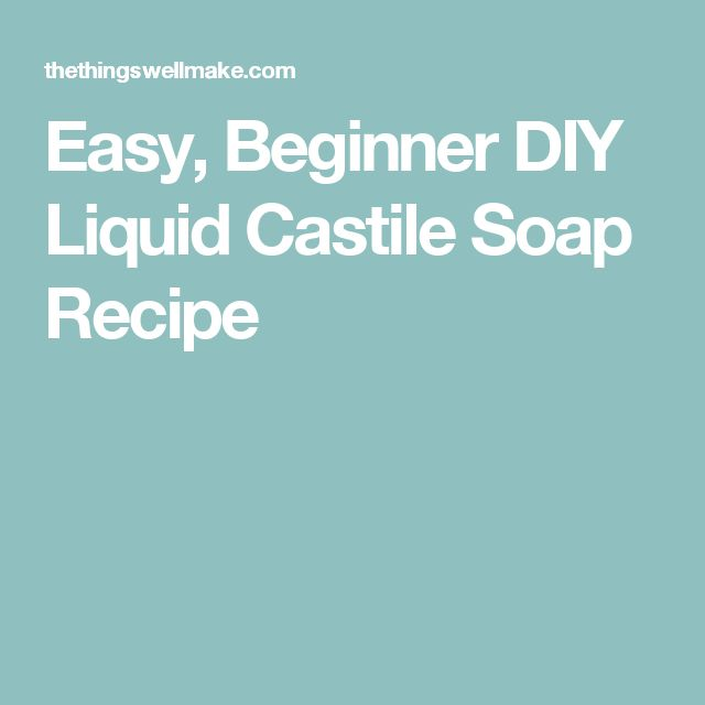 Easy, Beginner DIY Liquid Castile Soap Recipe