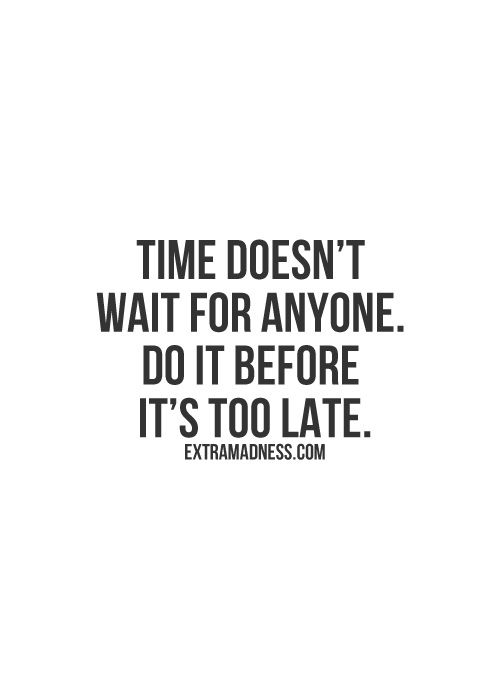 Time doesn't wait for anyone. Do it before it's too late.
