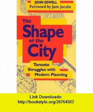 The Shape of the City Toronto Struggles with Modern Planning (9780802074096) John Sewell, Jane Jacobs , ISBN-10: 080207409X  , ISBN-13: 978-0802074096 ,  , tutorials , pdf , ebook , torrent , downloads , rapidshare , filesonic , hotfile , megaupload , fileserve