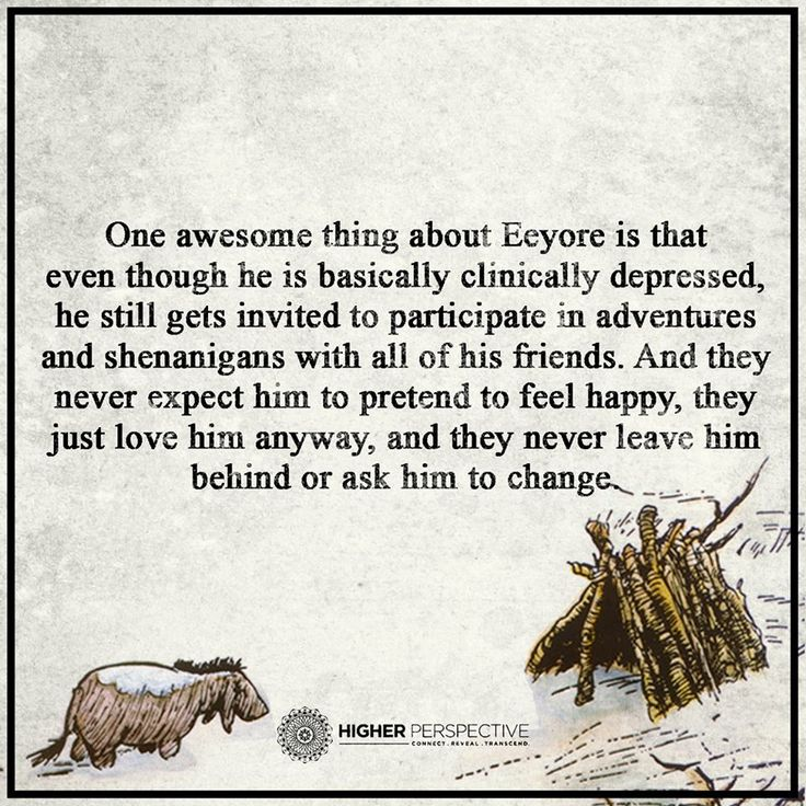 Eeyore is depressed and all his friends never expect him to pretend to feel happy, they just love him anyway, and they never leave him behind or ask him to change. #depression