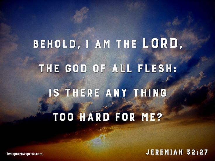 Jeremiah 32:27 – Behold, I am the LORD, the God of all flesh: is there any thing too hard for me?