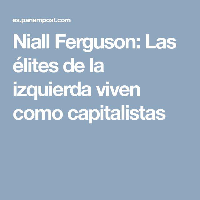 Niall Ferguson: Las élites de la izquierda viven como capitalistas