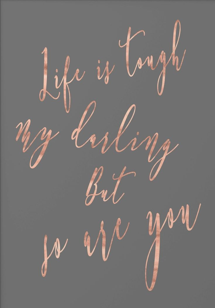 Life is tough my darling, but so are you.
