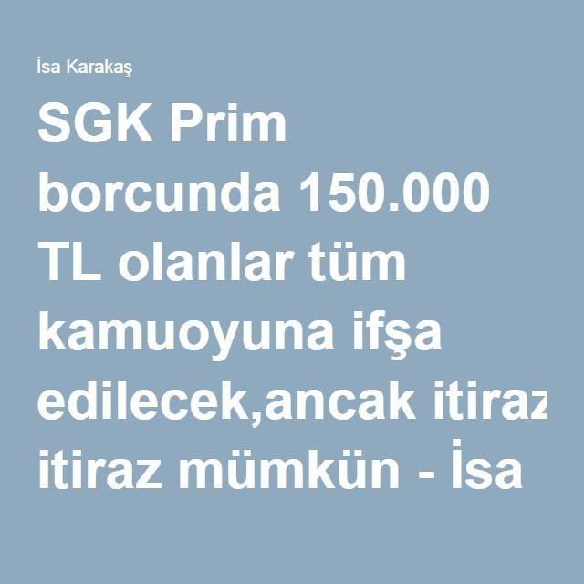 SGK Prim borcunda 150.000 TL olanlar tüm kamuoyuna ifşa edilecek,ancak itiraz mümkün - İsa Karakaş
