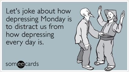 Let's joke about how depressing Monday is to distract us from how depressing every day is.Happy Mondays, Someecards Brasil, Funny Shit, Mondays Jokes, Greeting Cards, Funny Stuff, Jokes Funny, True Stories, E Cards
