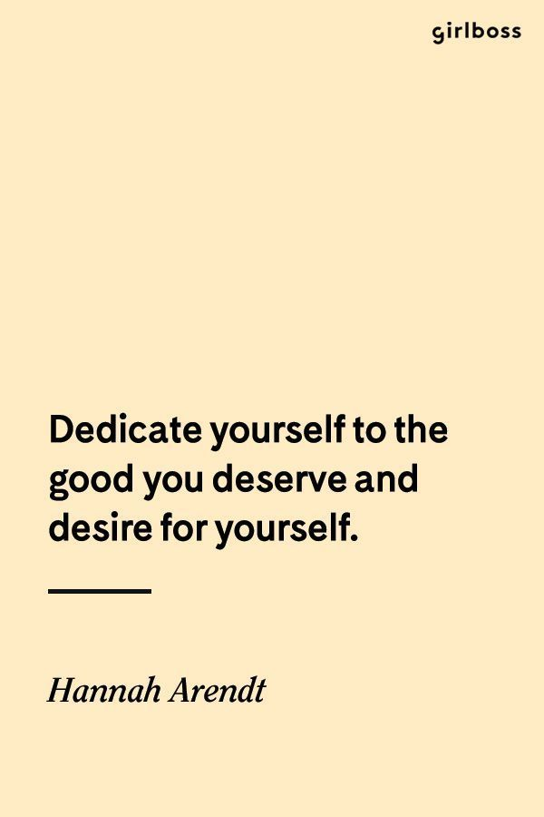 GIRLBOSS QUOTE: Dedicate yourself to the good you deserve and desire for yourself. // Inspirational quote by Hannah Arendt