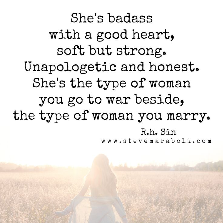 She's badass with a good heart, soft but strong. Unapologetic and honest. She's the type of woman you go to war beside, the type of woman you marry. - R.h Sin