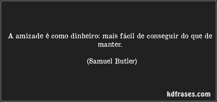A amizade é como dinheiro: mais fácil de conseguir do que de manter. (Samuel Butler)