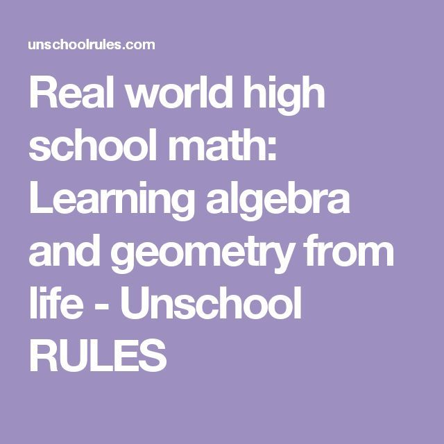 Real world high school math: Learning algebra and geometry from life - Unschool RULES