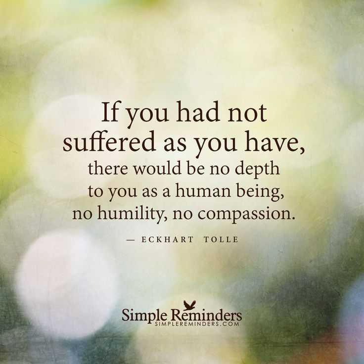 If you had not suffered as you have, there would be no depth to you as a human being, no humility, no compassion.