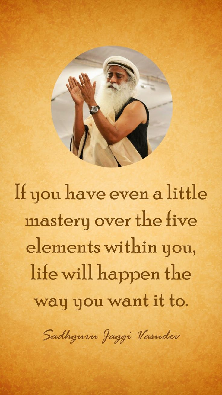 If you have even a little mastery over the five elements within you, life will happen the way you want it to - Sadhguru jaggi vasudev #Inspiring #Quotes #Spiritual