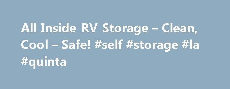 All Inside RV Storage – Clean, Cool – Safe! #self #storage #la #quinta http://arizona.remmont.com/all-inside-rv-storage-clean-cool-safe-self-storage-la-quinta/  # Advantages of All Inside RV Storage At All Inside RV Storage, no one handles your RV but you. You don t get hangar rash from storing it next to others. Our large storage garages leave plenty of room for personal items, tow vehicles, trailers, boats, kayaks, fishing gear, tools, etc. This is the cleanest RV storage in the Palm…