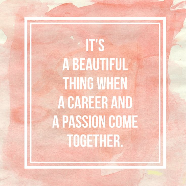 """SO TRUE! """"It's a beautiful thing when a career and a passion come together."""""""