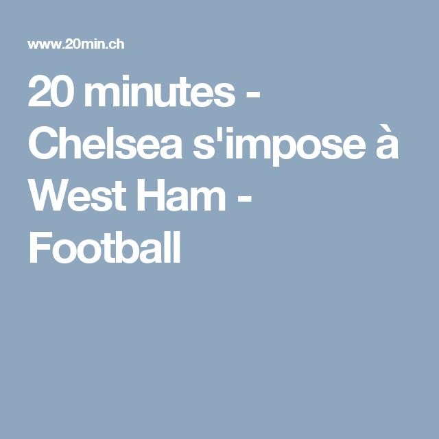 20 minutes - Chelsea s'impose à West Ham - Football
