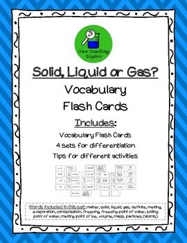 Solid, Liquid or Gas: Vocabulary Flash Cards. The cards can be used in a variety of ways, including differentiating for your students.  I have also included a list if different ways you can use these cards in your classroom. Use the uncut card sheets as an answer key.Words included in this set: matter, solid, liquid, gas, definite, melting, evaporation, condensation, freezing, freezing point of water, boiling point of water, melting point of ice, volume, mass, particles (atoms)