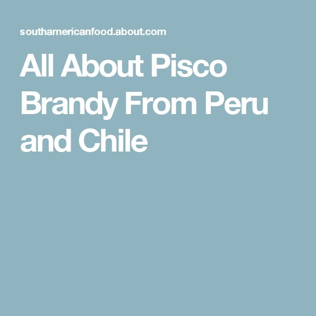 All About Pisco Brandy From Peru and Chile