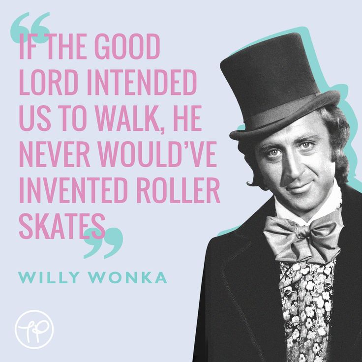 """""""If the good lord intended us to walk, he never would've invented roller skates"""" Willy Wonka"""
