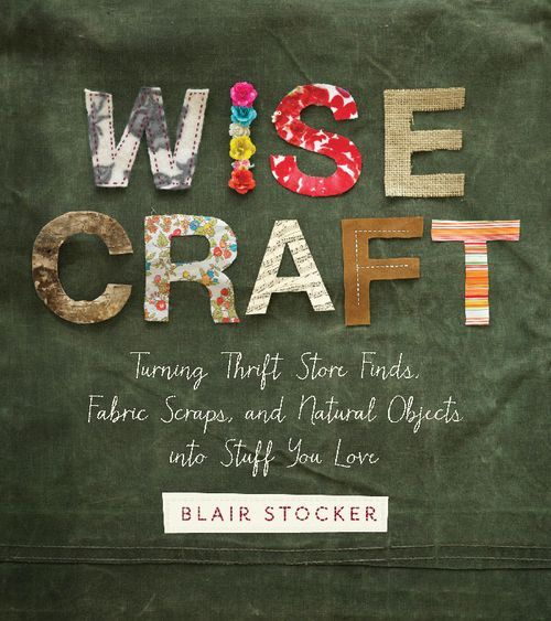 Wise Craft: Turning thrift store finds, fabric scraps, and natural objects into stuff you love. By Pacific Northwest Artist Blair Stocker