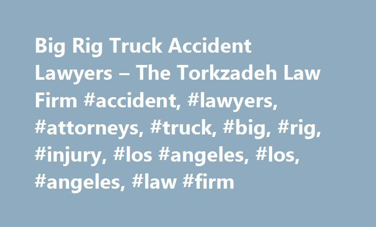 Big Rig Truck Accident Lawyers – The Torkzadeh Law Firm #accident, #lawyers, #attorneys, #truck, #big, #rig, #injury, #los #angeles, #los, #angeles, #law #firm http://tampa.remmont.com/big-rig-truck-accident-lawyers-the-torkzadeh-law-firm-accident-lawyers-attorneys-truck-big-rig-injury-los-angeles-los-angeles-law-firm/  Truck Accident Lawyers If you have been injured or a loved one has been killed in a traffic accident involving a large truck, such as an 18-wheeler. a semi-truck. or a…