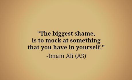 The biggest shame is to mock at something that you have in yourself - Imam Ali A.S.