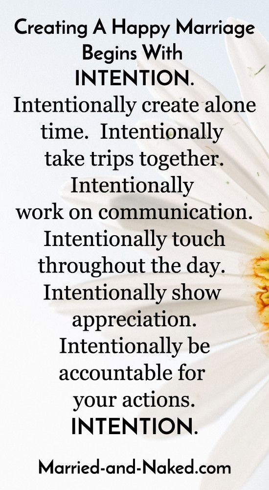 Creating a happy marriage begins with intention. You must be intentional in your actions. Don't let your marriage fall victim to lack of intentional actions. Be intentional in showing affection, getting time alone, showing appreciation.