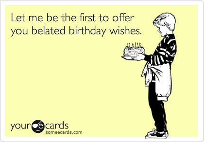 Funny Birthday Ecard: Let me be the first to offer you belated birthday wishes.