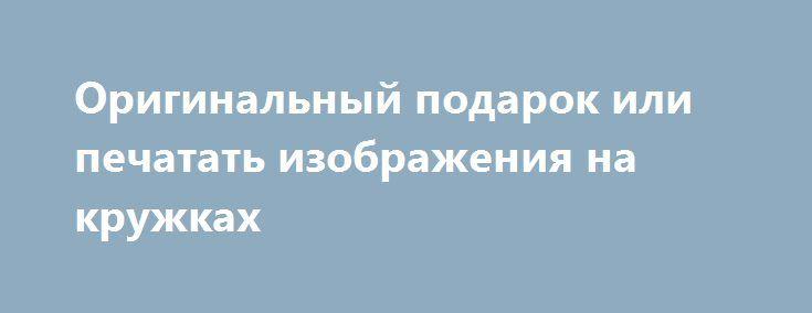 Оригинальный подарок или печатать изображения на кружках http://minsk1.net/view_news/originalnyj_podarok_ili_pechatat_izobrazheniya_na_kruzhkah/  Вот впереди праздник, и не важно, у кого, у друга, коллеги или даже начальника. Задача стоит очень точная. Нужно подарить такой оригинальный подарок, чтоб он запомнился и приносил только приятные воспоминания. Может, кому то показаться, что это..