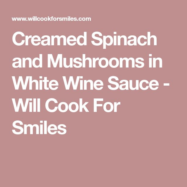 Creamed Spinach and Mushrooms in White Wine Sauce - Will Cook For Smiles