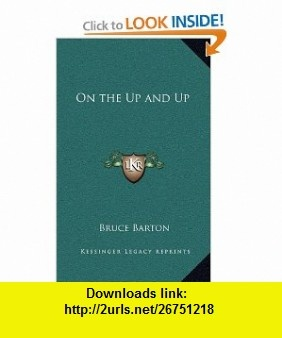 On the Up and Up (9781163215678) Bruce Barton , ISBN-10: 1163215678  , ISBN-13: 978-1163215678 ,  , tutorials , pdf , ebook , torrent , downloads , rapidshare , filesonic , hotfile , megaupload , fileserve