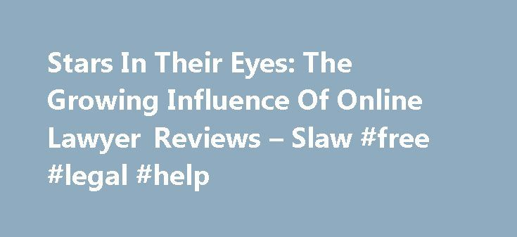 Stars In Their Eyes: The Growing Influence Of Online Lawyer Reviews – Slaw #free #legal #help http://attorney.remmont.com/stars-in-their-eyes-the-growing-influence-of-online-lawyer-reviews-slaw-free-legal-help/  #lawyer reviews Boring but important fact: law firm clients of all types – sophisticated, unsophisticated, big, small (and everywhere in between) increasingly use the Internet to research, vet, and select their lawyers. This is not news. But what is noteworthy is that online ratings…
