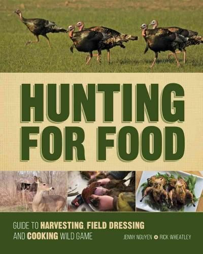 Hunting for Food: Guide to Harvesting, Field Dressing and Cooking Wild Game