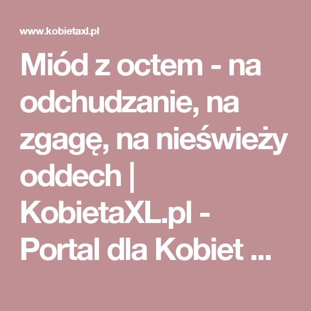 Miód z octem - na odchudzanie, na zgagę, na nieświeży oddech | KobietaXL.pl - Portal dla Kobiet Myślących