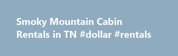 Smoky Mountain Cabin Rentals in TN #dollar #rentals http://renta.remmont.com/smoky-mountain-cabin-rentals-in-tn-dollar-rentals/  #smoky mountains cabin rentals # Smoky Mountain Rental Cabins A wide variety of overnight rentals The Smoky Mountains are visited by more than ten million people each year. The mountains are known for their blue haze which resembles smoke. The best way to enjoy the Smoky Mountains, is to stay in a Smoky Mountain rental cabin. Nearby Gatlinburg, Pigeon Forge and…