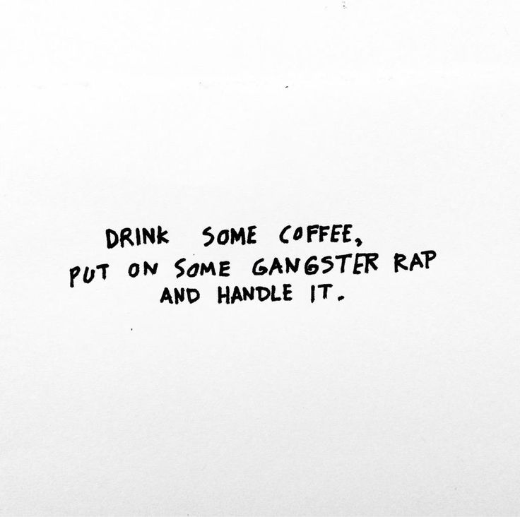 Drink some coffee, put on some gangster rap and handle it. LITERALLY