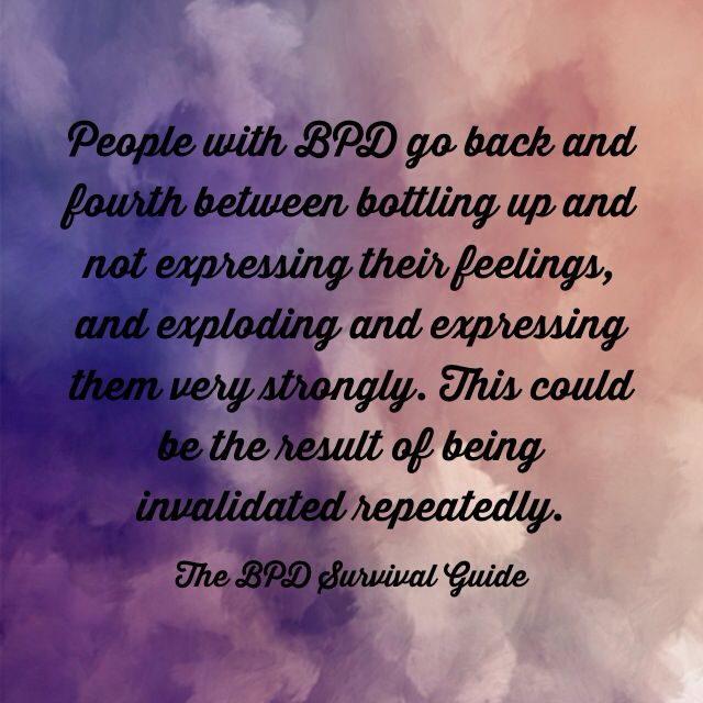 You can be invalidated by repeatedly being told through your life that your emotions are wrong, don't matter and/or are more volatile than the situation justifies. Validation is a key step in helping find a balance in BPD.