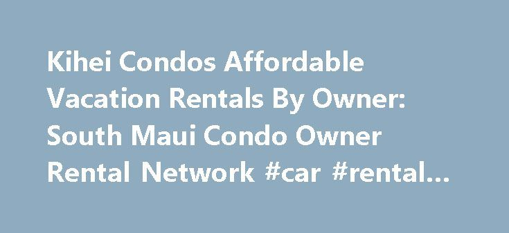 Kihei Condos Affordable Vacation Rentals By Owner: South Maui Condo Owner Rental Network #car #rental #scotland http://rentals.nef2.com/kihei-condos-affordable-vacation-rentals-by-owner-south-maui-condo-owner-rental-network-car-rental-scotland/  #cheap condos for rent # KIHEI VACATION RENTAL CONDOS for your Hawaiian Holiday Kihei Town, Maui Hawaii is the perfect area for sun seekers. Temperatures range from 75°- 85°F and rainfall averages less than 12″ per year. In general, Kihei…